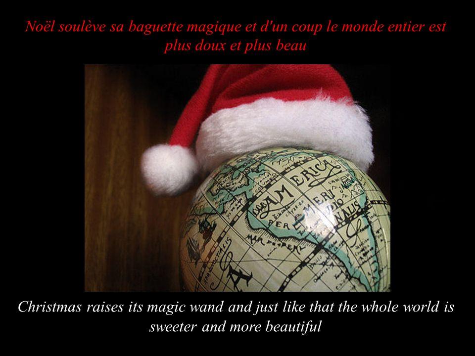 Noël soulève sa baguette magique et d un coup le monde entier est plus doux et plus beau Christmas raises its magic wand and just like that the whole world is sweeter and more beautiful
