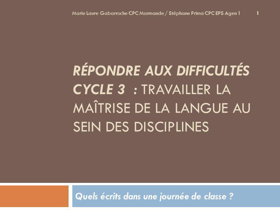 RÉPONDRE AUX DIFFICULTÉS CYCLE 3 : TRAVAILLER LA MAÎTRISE DE LA LANGUE AU SEIN DES DISCIPLINES Quels écrits dans une journée de classe ? 1 Marie Laure