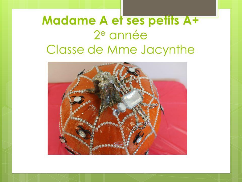 A Madame A et ses petits A+ 2 e année Classe de Mme Jacynthe