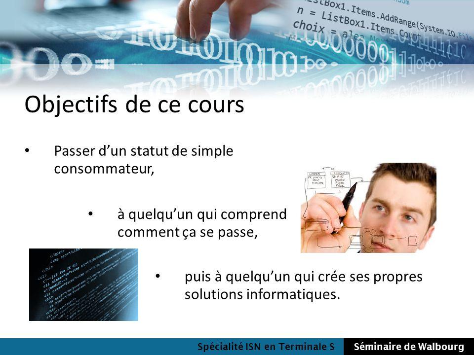Spécialité ISN en Terminale SSéminaire de Walbourg Objectifs de ce cours Passer dun statut de simple consommateur, à quelquun qui comprend comment ça