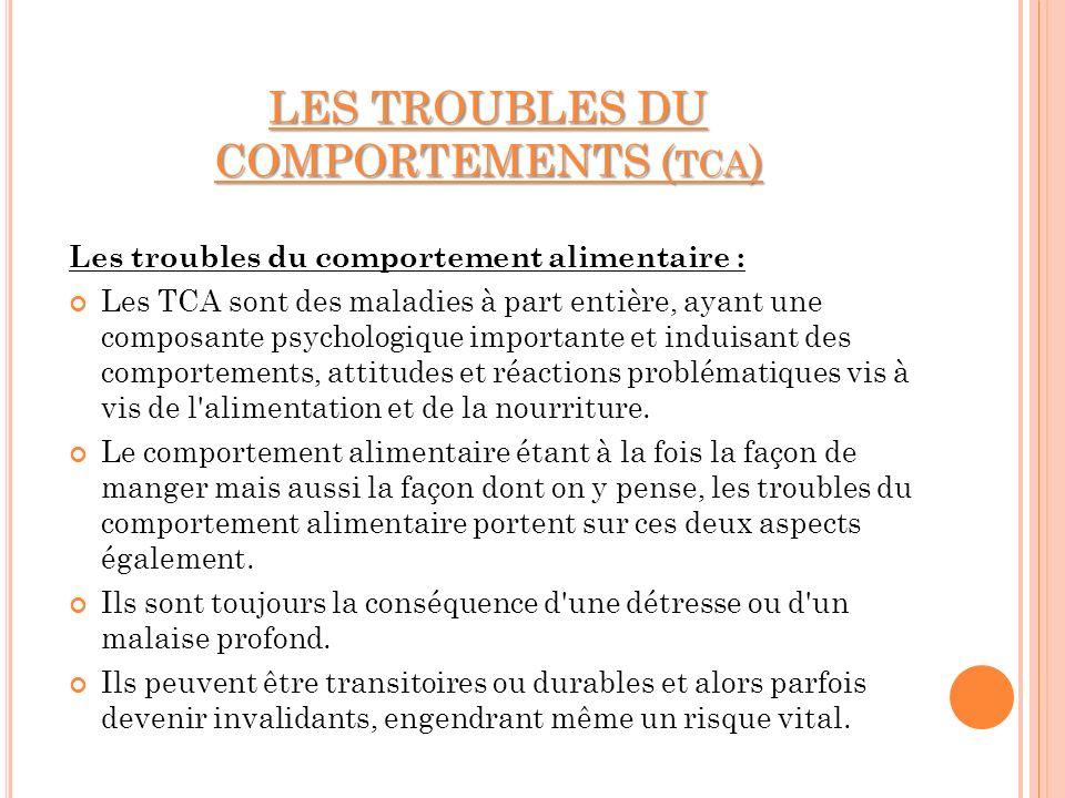 LES TROUBLES DU COMPORTEMENTS (TCA) Les troubles du comportement alimentaire : Les TCA sont des maladies à part entière, ayant une composante psycholo