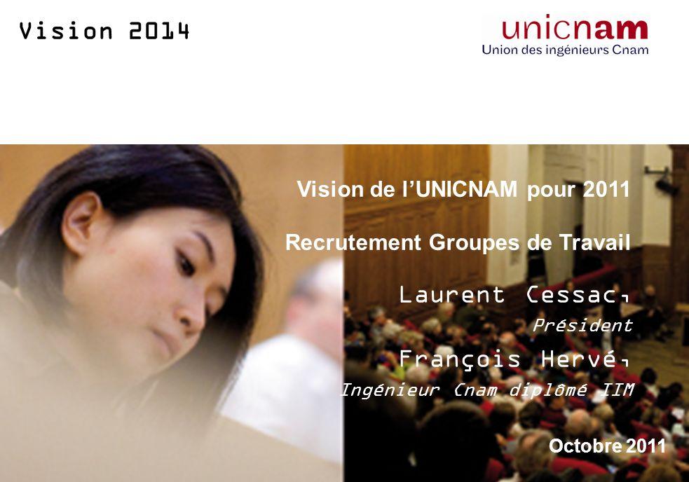 Vision 2014 Vision de lUNICNAM pour 2011 Recrutement Groupes de Travail Laurent Cessac, Président François Hervé, Ingénieur Cnam diplômé IIM Octobre 2011