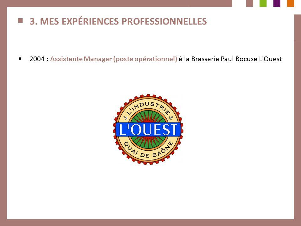 3. MES EXPÉRIENCES PROFESSIONNELLES 2004 : Assistante Manager (poste opérationnel) à la Brasserie Paul Bocuse L'Ouest