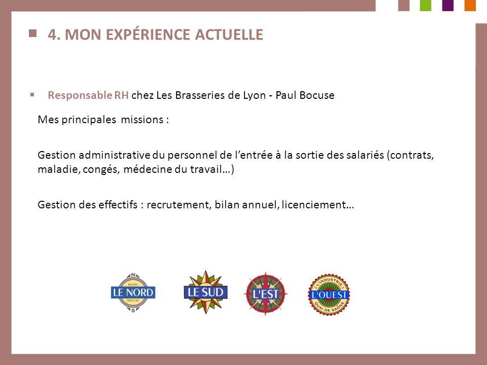 4. MON EXPÉRIENCE ACTUELLE Responsable RH chez Les Brasseries de Lyon - Paul Bocuse Mes principales missions : Gestion administrative du personnel de