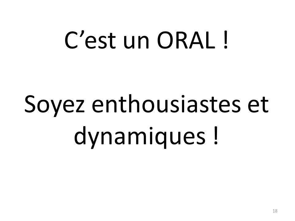 Cest un ORAL ! Soyez enthousiastes et dynamiques ! 18