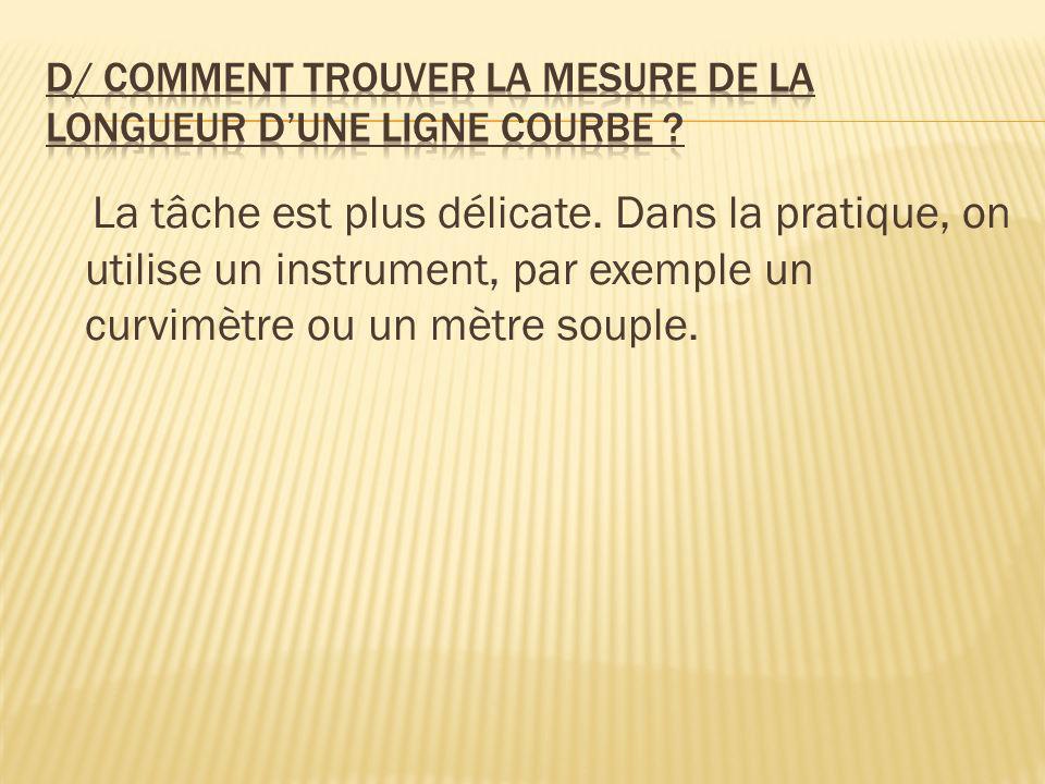 La tâche est plus délicate. Dans la pratique, on utilise un instrument, par exemple un curvimètre ou un mètre souple.
