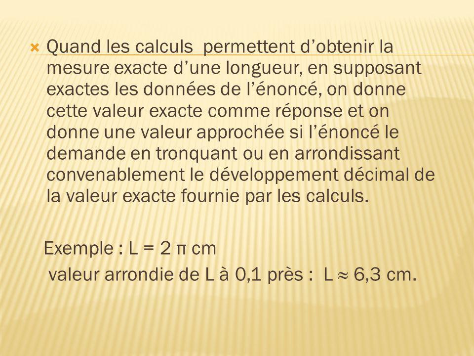 Quand les calculs permettent dobtenir la mesure exacte dune longueur, en supposant exactes les données de lénoncé, on donne cette valeur exacte comme