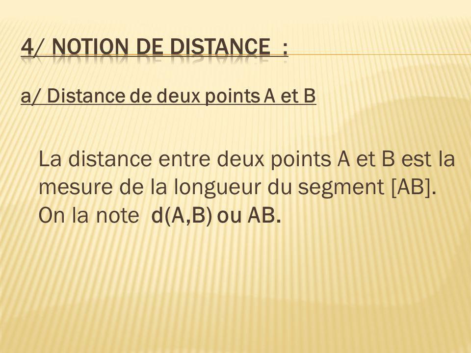 a/ Distance de deux points A et B La distance entre deux points A et B est la mesure de la longueur du segment [AB]. On la note d(A,B) ou AB.