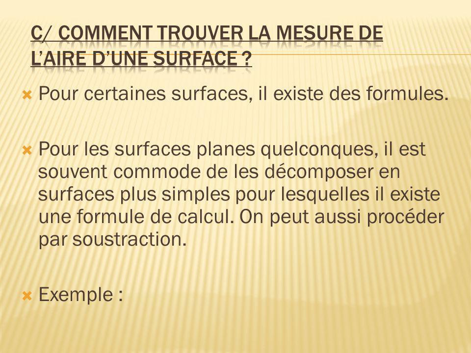 Pour certaines surfaces, il existe des formules. Pour les surfaces planes quelconques, il est souvent commode de les décomposer en surfaces plus simpl