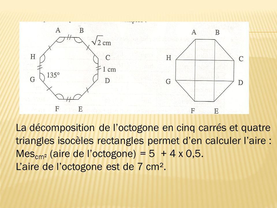 La décomposition de loctogone en cinq carrés et quatre triangles isocèles rectangles permet den calculer laire : Mes cm² (aire de loctogone) = 5 + 4 x