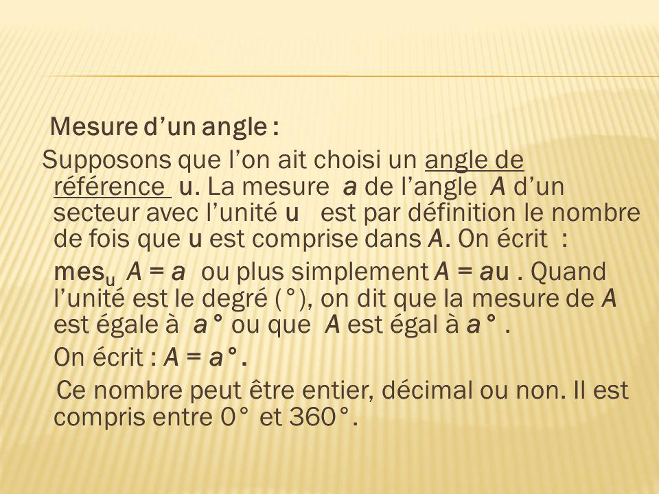 Mesure dun angle : Supposons que lon ait choisi un angle de référence u. La mesure a de langle A dun secteur avec lunité u est par définition le nombr