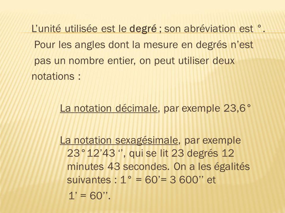 Lunité utilisée est le degré ; son abréviation est °. Pour les angles dont la mesure en degrés nest pas un nombre entier, on peut utiliser deux notati