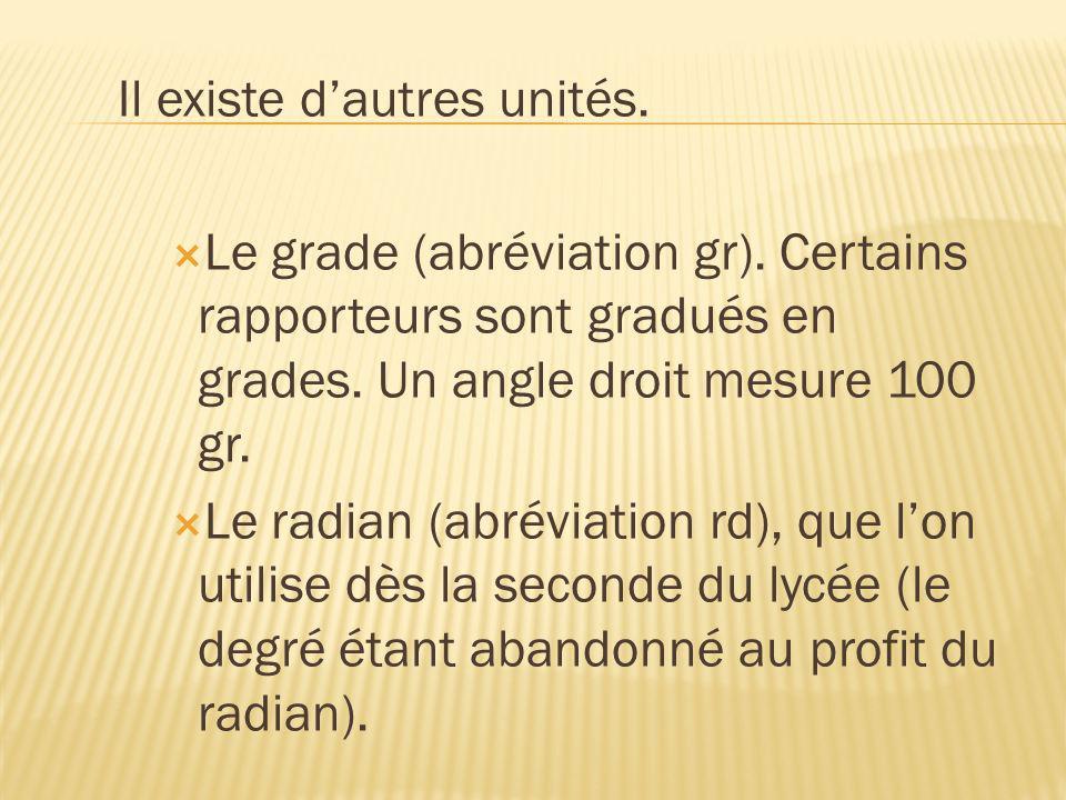 Il existe dautres unités. Le grade (abréviation gr). Certains rapporteurs sont gradués en grades. Un angle droit mesure 100 gr. Le radian (abréviation