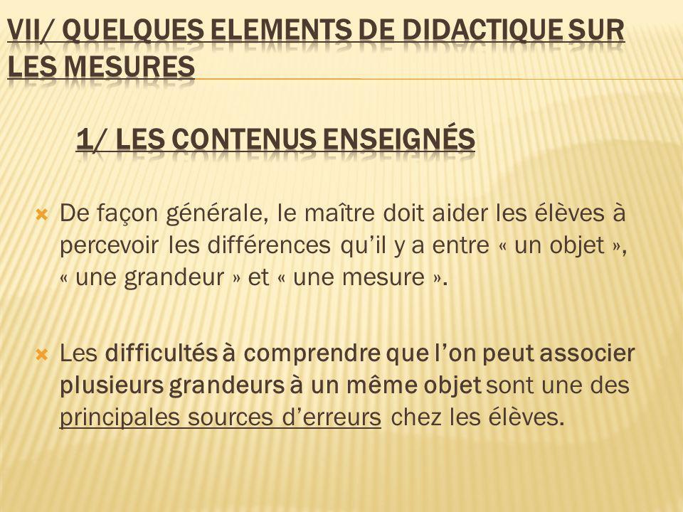 De façon générale, le maître doit aider les élèves à percevoir les différences quil y a entre « un objet », « une grandeur » et « une mesure ». Les di