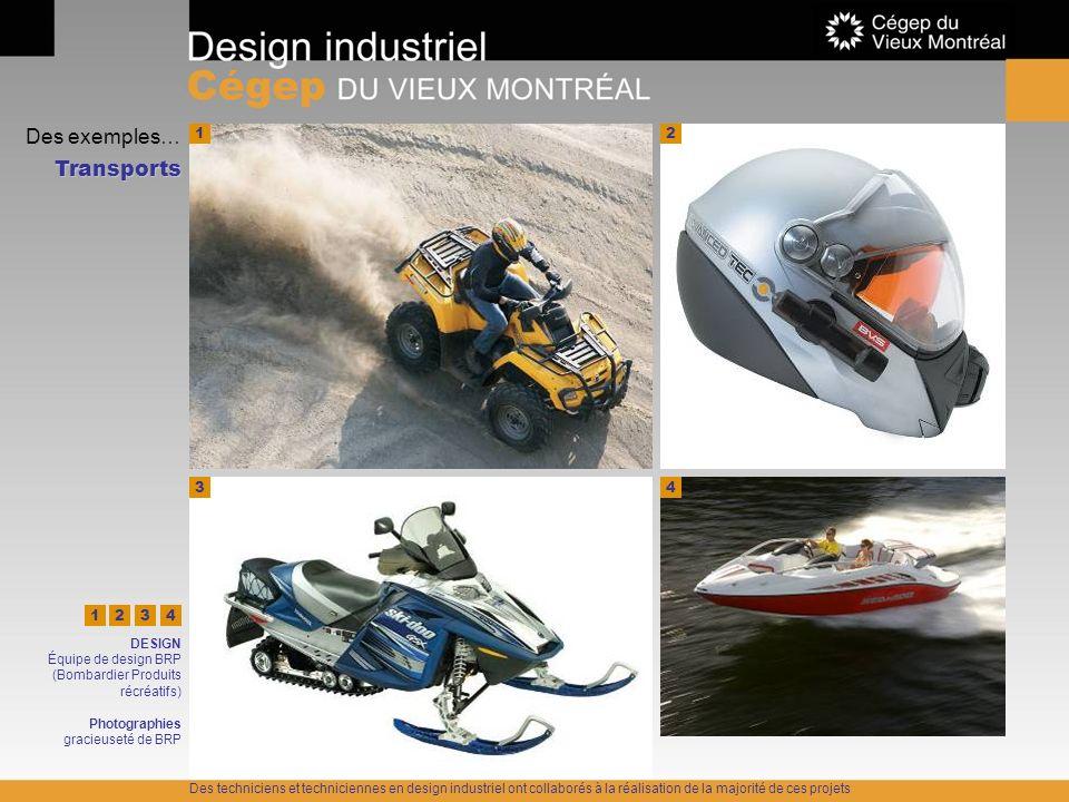 Des exemples… Transports 1 4 DESIGN Équipe de design BRP (Bombardier Produits récréatifs) Photographies gracieuseté de BRP 22 34 321 Des techniciens e