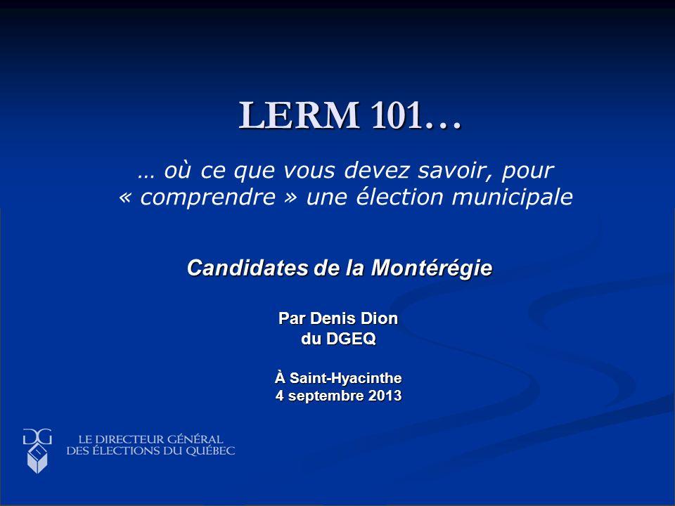 LERM 101… Candidates de la Montérégie Par Denis Dion du DGEQ À Saint-Hyacinthe 4 septembre 2013 … où ce que vous devez savoir, pour « comprendre » une