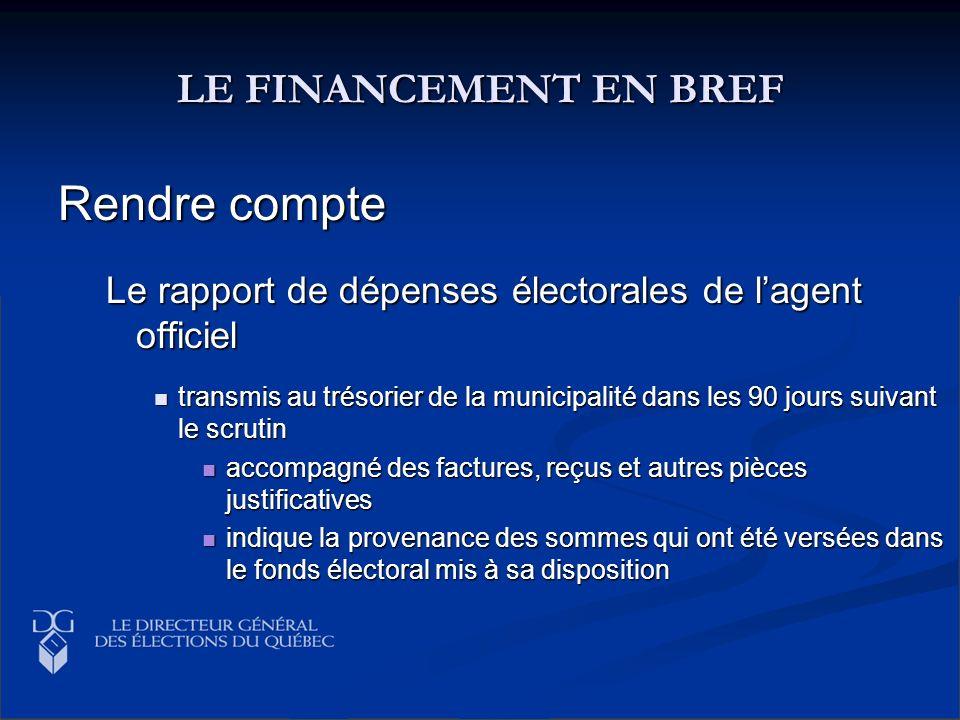 LE FINANCEMENT EN BREF Rendre compte Le rapport de dépenses électorales de lagent officiel transmis au trésorier de la municipalité dans les 90 jours