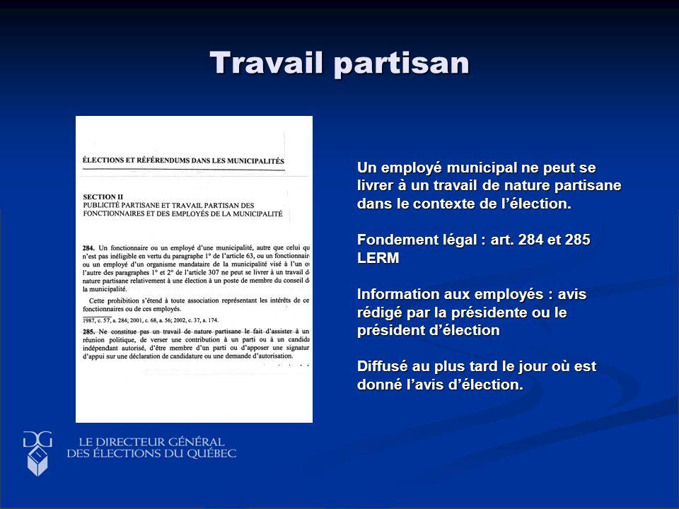 Travail partisan Un employé municipal ne peut se livrer à un travail de nature partisane dans le contexte de lélection. Fondement légal : art. 284 et