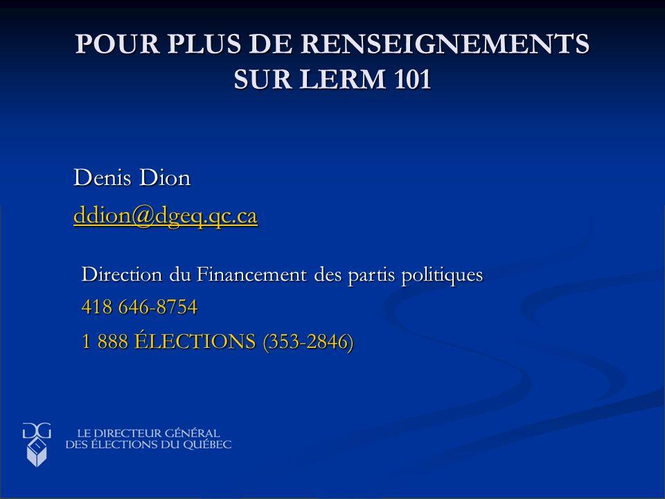 POUR PLUS DE RENSEIGNEMENTS SUR LERM 101 Denis Dion ddion@dgeq.qc.ca Direction du Financement des partis politiques 418 646-8754 1 888 ÉLECTIONS (353-