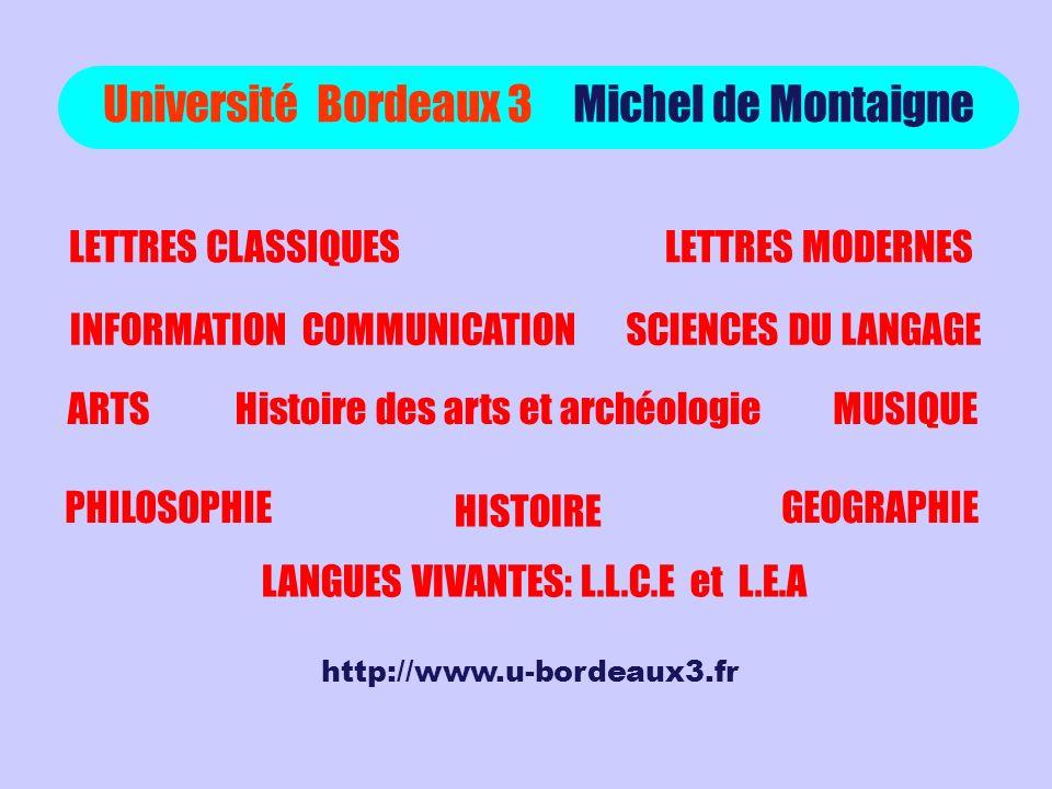 Université Bordeaux 3 Michel de Montaigne LETTRES CLASSIQUESLETTRES MODERNES SCIENCES DU LANGAGEINFORMATION COMMUNICATION ARTSMUSIQUEHistoire des arts et archéologie PHILOSOPHIE HISTOIRE GEOGRAPHIE LANGUES VIVANTES: L.L.C.E et L.E.A http://www.u-bordeaux3.fr