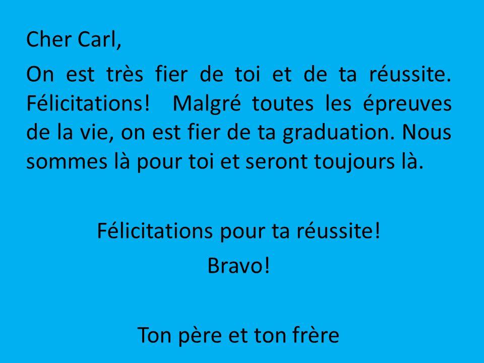 Cher Carl, On est très fier de toi et de ta réussite. Félicitations! Malgré toutes les épreuves de la vie, on est fier de ta graduation. Nous sommes l