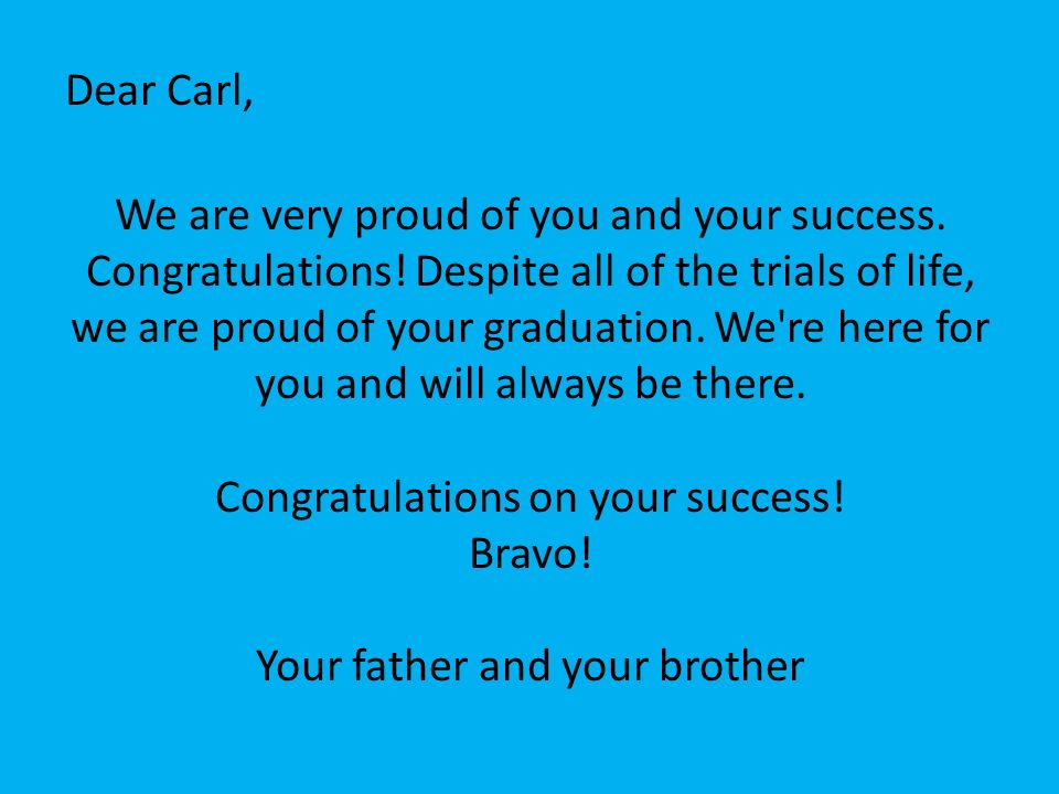 Dear Carl, We are very proud of you and your success. Congratulations! Despite all of the trials of life, we are proud of your graduation. We're here