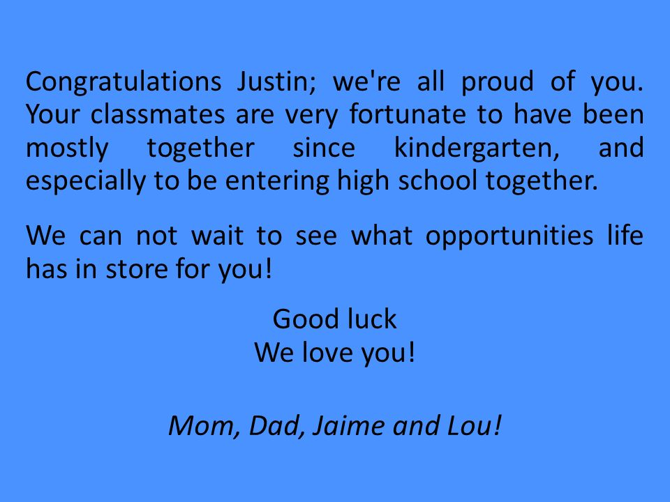 Congratulations Justin; we're all proud of you. Your classmates are very fortunate to have been mostly together since kindergarten, and especially to