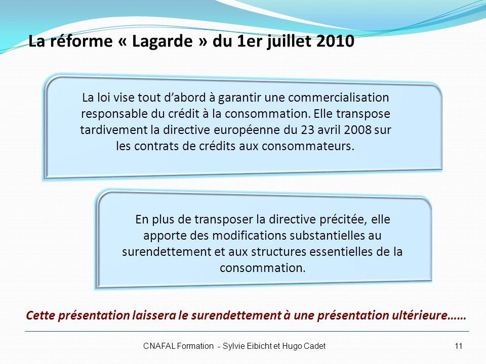 La réforme « Lagarde » du 1er juillet 2010 CNAFAL Formation - Sylvie Eibicht et Hugo Cadet11 En plus de transposer la directive précitée, elle apporte