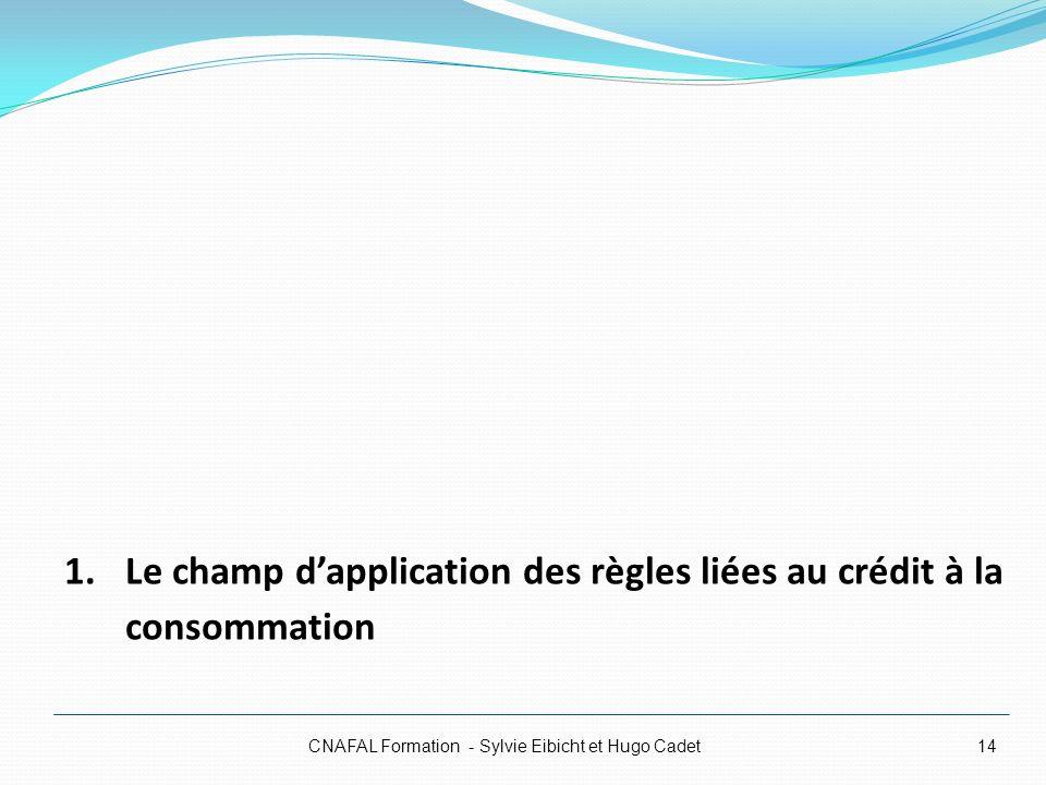 CNAFAL Formation - Sylvie Eibicht et Hugo Cadet14 1.Le champ dapplication des règles liées au crédit à la consommation