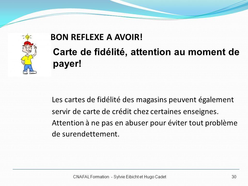 BON REFLEXE A AVOIR! CNAFAL Formation - Sylvie Eibicht et Hugo Cadet30 Les cartes de fidélité des magasins peuvent également servir de carte de crédit