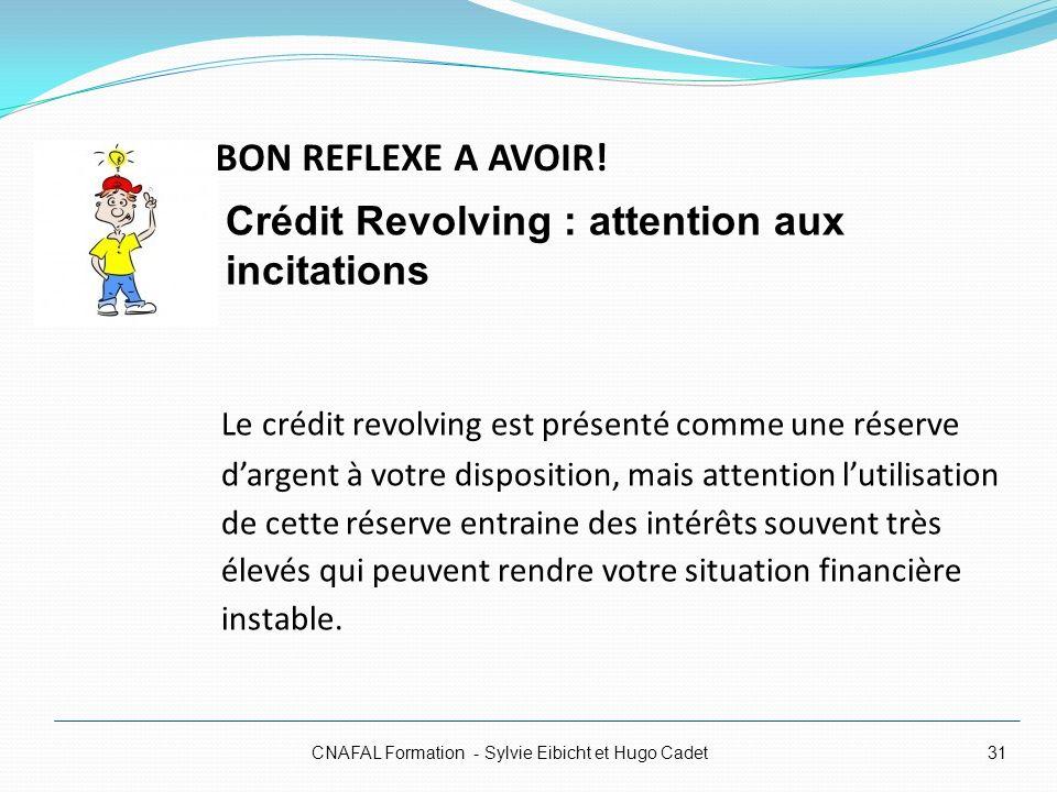 BON REFLEXE A AVOIR! CNAFAL Formation - Sylvie Eibicht et Hugo Cadet31 Le crédit revolving est présenté comme une réserve dargent à votre disposition,