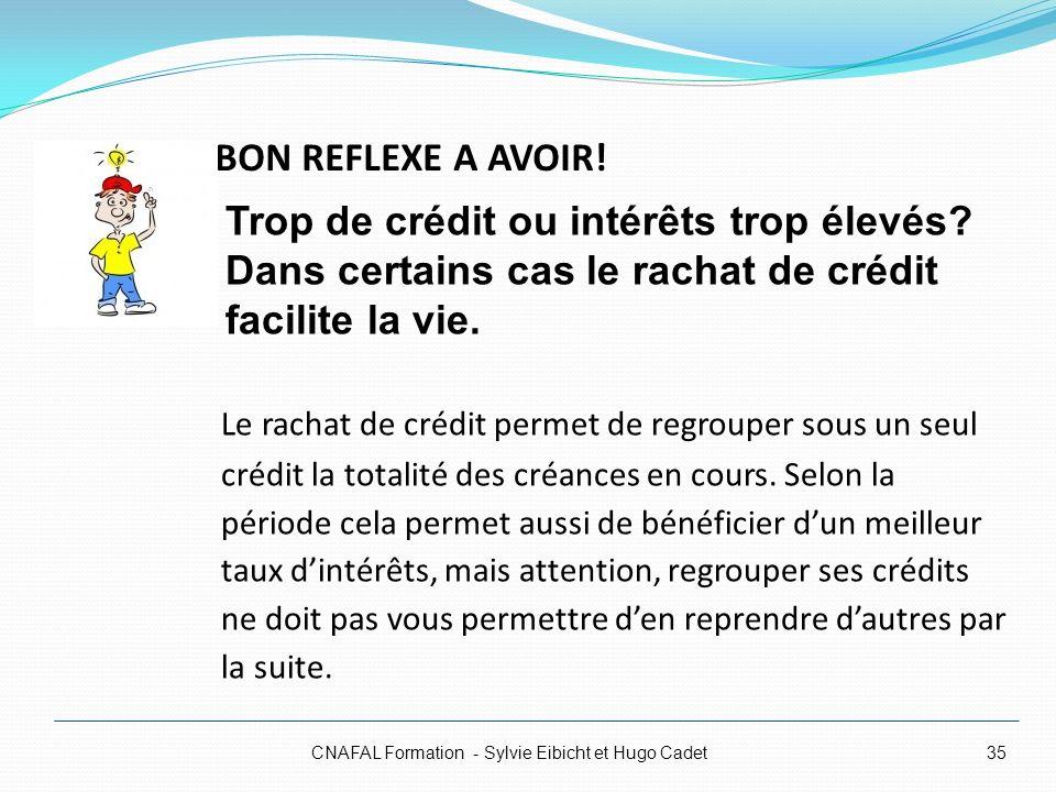 BON REFLEXE A AVOIR! CNAFAL Formation - Sylvie Eibicht et Hugo Cadet35 Le rachat de crédit permet de regrouper sous un seul crédit la totalité des cré