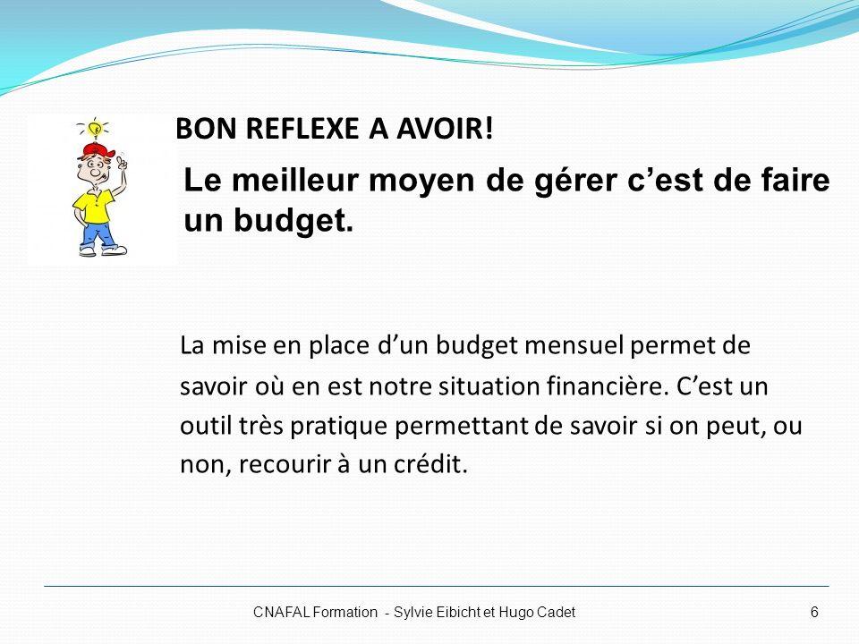 BON REFLEXE A AVOIR! CNAFAL Formation - Sylvie Eibicht et Hugo Cadet6 La mise en place dun budget mensuel permet de savoir où en est notre situation f