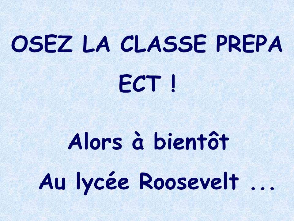 Alors à bientôt Au lycée Roosevelt... OSEZ LA CLASSE PREPA ECT !