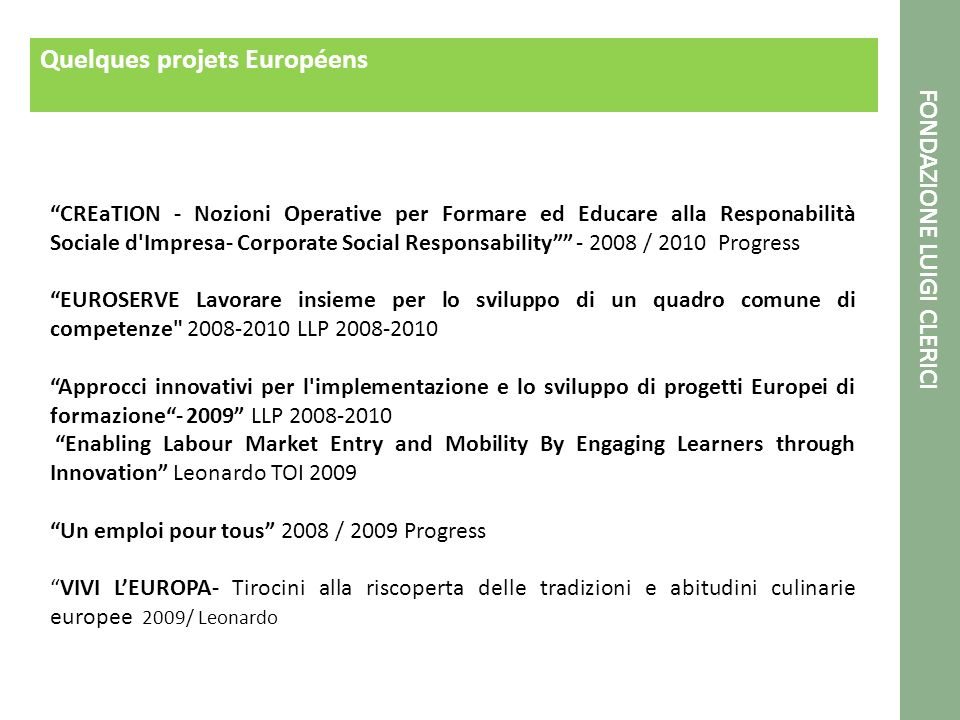 Quelques projets Européens CREaTION - Nozioni Operative per Formare ed Educare alla Responabilità Sociale d Impresa- Corporate Social Responsability - 2008 / 2010 Progress EUROSERVE Lavorare insieme per lo sviluppo di un quadro comune di competenze 2008-2010 LLP 2008-2010 Approcci innovativi per l implementazione e lo sviluppo di progetti Europei di formazione- 2009 LLP 2008-2010 Enabling Labour Market Entry and Mobility By Engaging Learners through Innovation Leonardo TOI 2009 Un emploi pour tous 2008 / 2009 Progress VIVI LEUROPA- Tirocini alla riscoperta delle tradizioni e abitudini culinarie europee 2009/ Leonardo FONDAZIONE LUIGI CLERICI