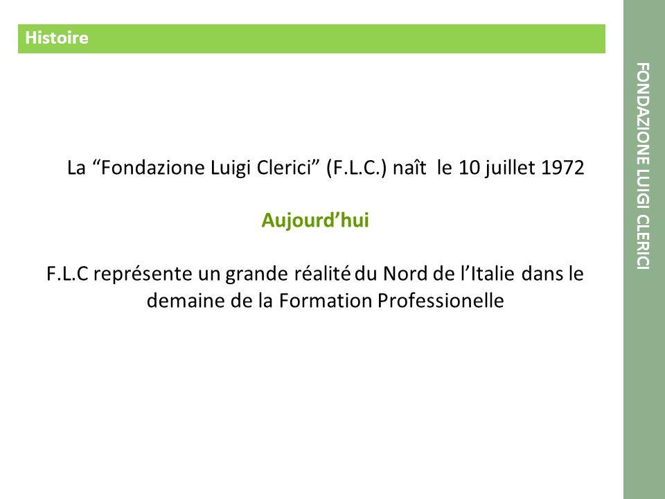 Histoire La Fondazione Luigi Clerici (F.L.C.) naît le 10 juillet 1972 Aujourdhui F.L.C représente un grande réalité du Nord de lItalie dans le demaine de la Formation Professionelle FONDAZIONE LUIGI CLERICI