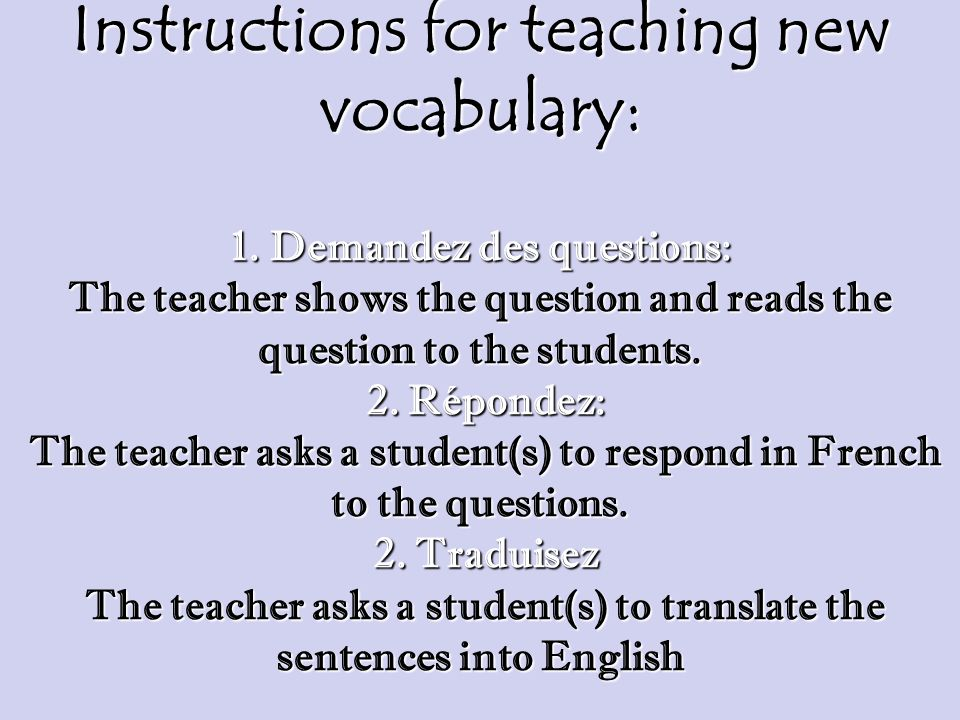 Instructions for teaching new vocabulary: 1. Demandez des questions: The teacher shows the question and reads the question to the students. 2. Réponde