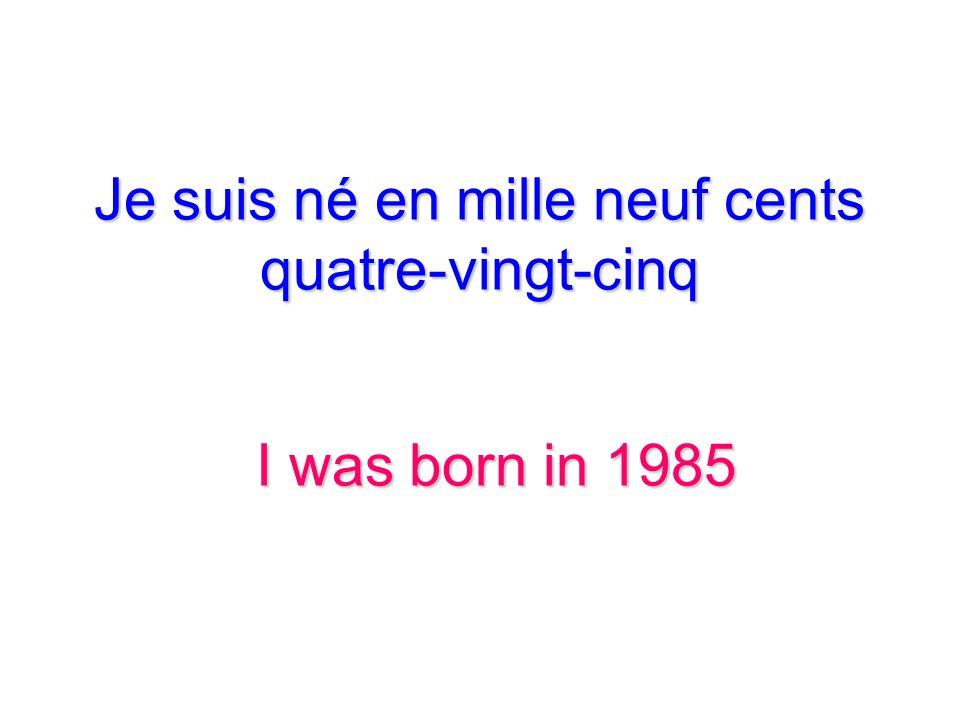 Je suis né en mille neuf cents quatre-vingt-cinq I was born in 1985