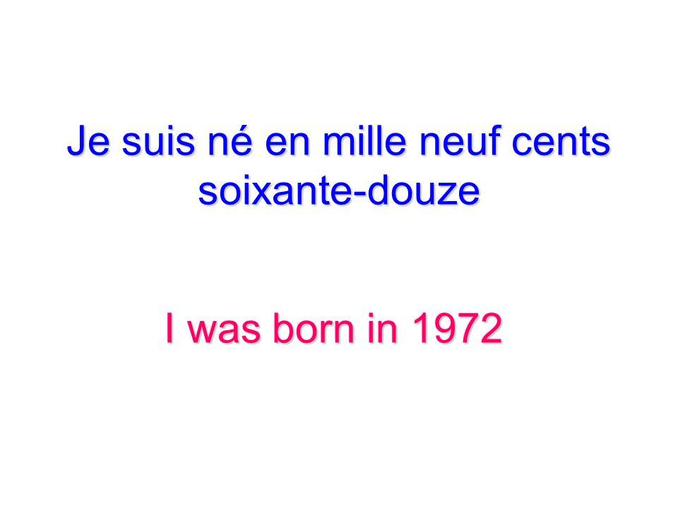 Je suis né en mille neuf cents soixante-douze I was born in 1972