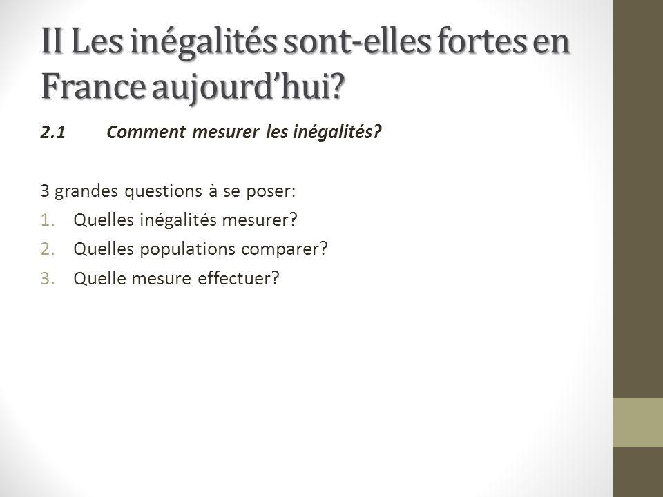 II Les inégalités sont-elles fortes en France aujourdhui? 2.1Comment mesurer les inégalités? 3 grandes questions à se poser: 1.Quelles inégalités mesu