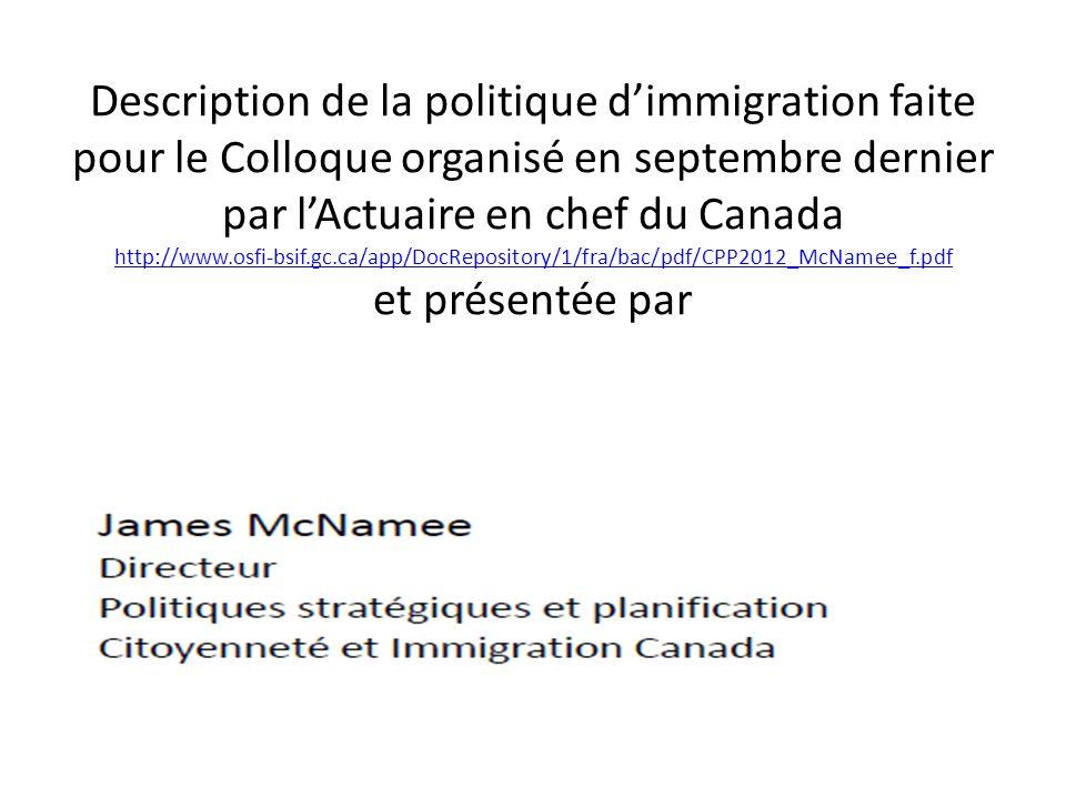 Description de la politique dimmigration faite pour le Colloque organisé en septembre dernier par lActuaire en chef du Canada http://www.osfi-bsif.gc.ca/app/DocRepository/1/fra/bac/pdf/CPP2012_McNamee_f.pdf et présentée par http://www.osfi-bsif.gc.ca/app/DocRepository/1/fra/bac/pdf/CPP2012_McNamee_f.pdf