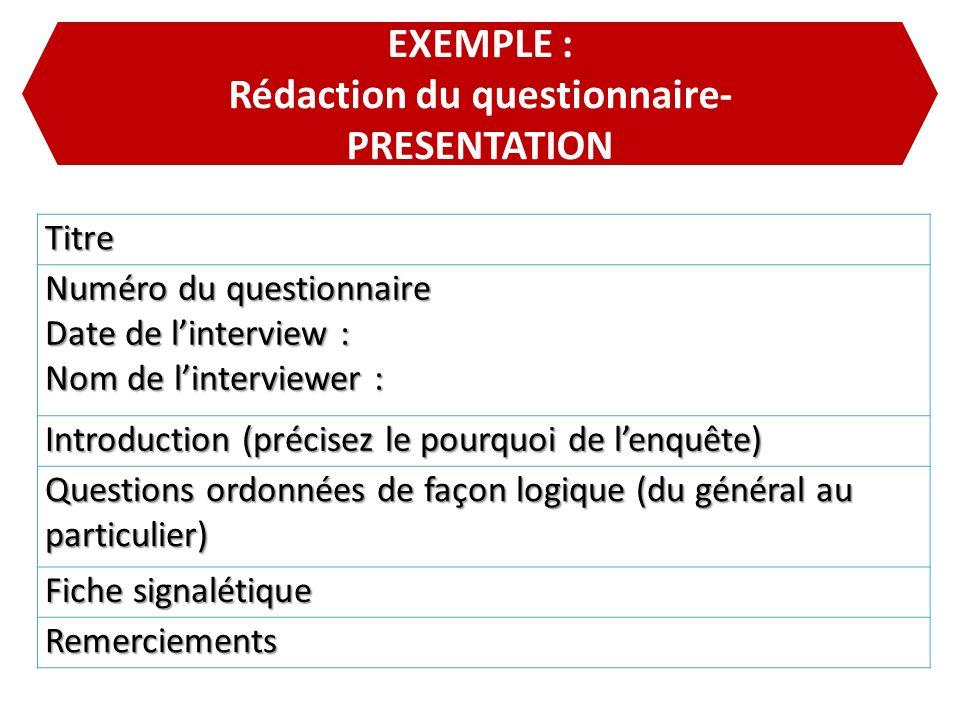 EXEMPLE : Rédaction du questionnaire- PRESENTATIONTitre Numéro du questionnaire Date de linterview : Nom de linterviewer : Introduction (précisez le p