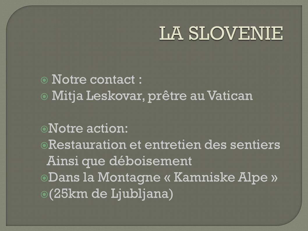 Notre contact : Mitja Leskovar, prêtre au Vatican Notre action: Restauration et entretien des sentiers Ainsi que déboisement Dans la Montagne « Kamniske Alpe » (25km de Ljubljana)