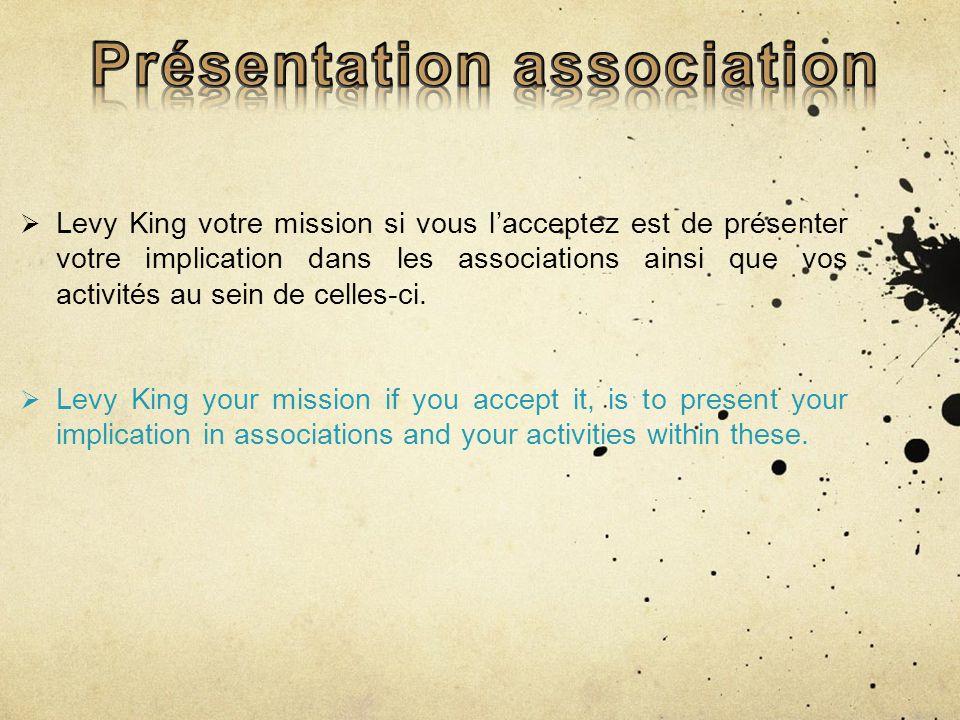 Levy King votre mission si vous lacceptez est de présenter votre implication dans les associations ainsi que vos activités au sein de celles-ci.