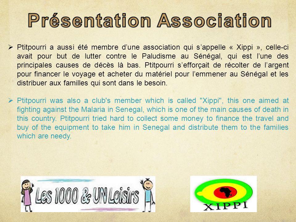 Ptitpourri a aussi été membre dune association qui sappelle « Xippi », celle-ci avait pour but de lutter contre le Paludisme au Sénégal, qui est lune des principales causes de décès là bas.
