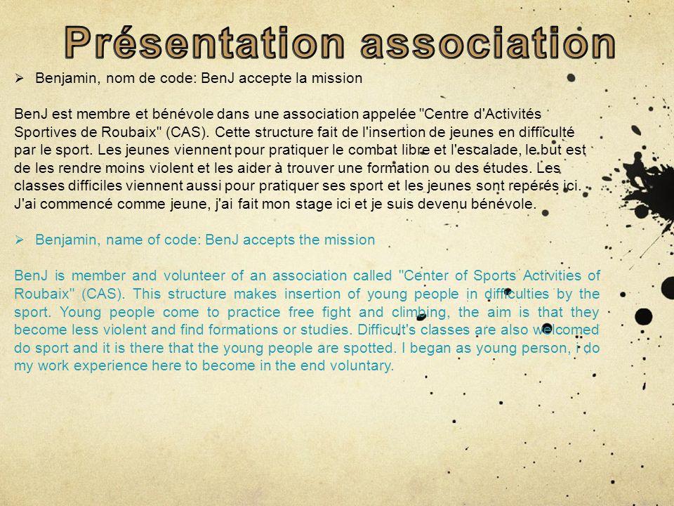Benjamin, nom de code: BenJ accepte la mission BenJ est membre et bénévole dans une association appelée Centre d Activités Sportives de Roubaix (CAS).