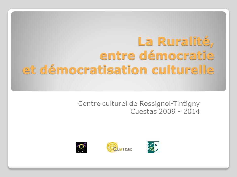 La Ruralité, entre démocratie et démocratisation culturelle Centre culturel de Rossignol-Tintigny Cuestas 2009 - 2014