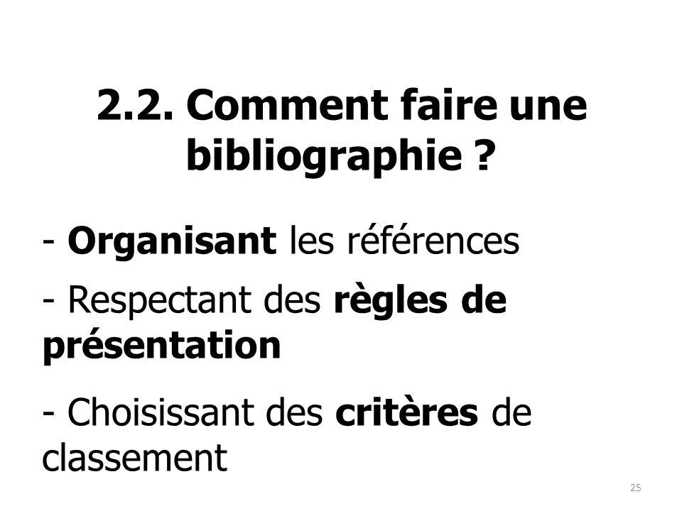 2.2. Comment faire une bibliographie ? - Organisant les références - Respectant des règles de présentation - Choisissant des critères de classement 25