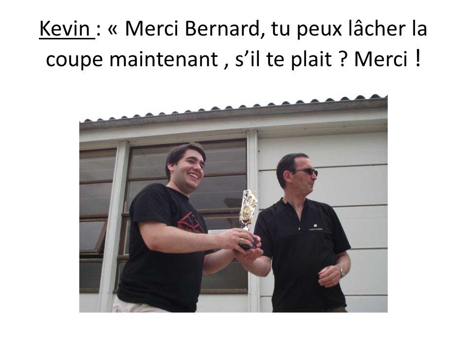 Kevin : « Merci Bernard, tu peux lâcher la coupe maintenant, sil te plait ? Merci !