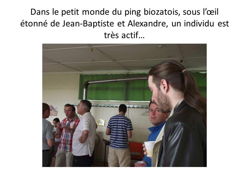 Dans le petit monde du ping biozatois, sous lœil étonné de Jean-Baptiste et Alexandre, un individu est très actif…
